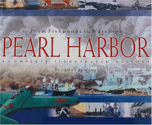 From Fishponds to Warships: Pearl Harbor--A Complete Illustrated History, Allan Seiden