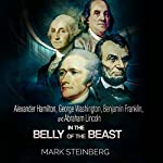 Alexander Hamilton, George Washington, Benjamin Franklin, and Abraham Lincoln: In the Belly of the Beast | Mark Steinberg