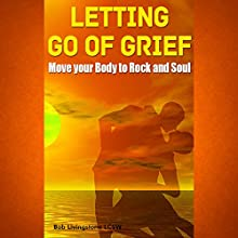 Letting Go of Grief: Move Your Body to Rock and Soul (       UNABRIDGED) by Bob Livingstone Narrated by Kyle Tait