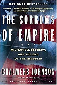 Chalmers Johnson: The Sorrows of Empire (2004) + Chalmers Johnson, 1931-2010, on the Last Days of the American Republic