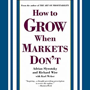 How to Grow When Markets Don't | [Adrian Slywotzky, Richard Wise, Karl Weber]