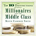 The Top 10 Distinctions Between Millionaires and the Middle Class (       UNABRIDGED) by Keith Cameron Smith Narrated by Sean Pratt