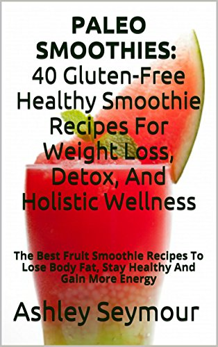 PALEO SMOOTHIES: 40 Gluten-Free Healthy Smoothie Recipes For Weight Loss, Detox, And Holistic Wellness: The Best Fruit Smoothie Recipes To Lose Body Fat, Stay Healthy And Gain More Energy by Ashley Seymour