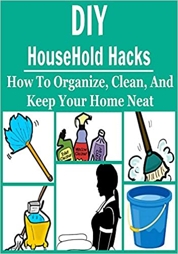DIY HouseHold Hacks: How to Organize, Clean, and Keep Your Home Neat: (HouseHold Hacks, DIY, Organization, Decluttering, Cleaning)