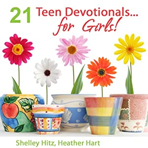 21 Teen Devotionals...For Girls! | [Heather Hart, Shelley Hitz]