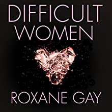 Difficult Women Audiobook by Roxane Gay Narrated by To Be Announced