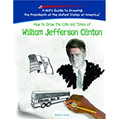 How to Draw the Life and Times of William Jefferson Clinton (Kid's Guide to Drawing the Presidents of the United States of America)