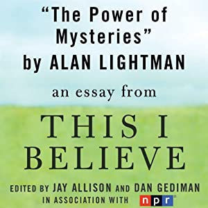 The Power of Mysteries: A 'This I Believe' Essay | [Alan Lightman]