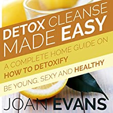 Detox Cleanse Made Easy: A Complete Home Guide on How to Detoxify: Be Young, Sexy and Healthy (       UNABRIDGED) by Joan Evans Narrated by Violet Meadow