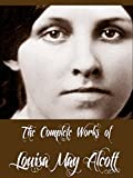The Complete Works of Louisa May Alcott (30 Complete Works of Louisa May Alcott Including Eight Cousins, Little Women, Little Men, Rose in Bloom, May Flowers, ... Jo's Boys, An Old-fashioned Girl, & More)