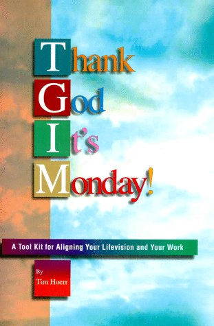 Thank God It's Monday!: A Tool Kit for Aligning Your Lifevision and Your Work