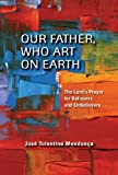 Jose Tolentino Mendonca Our Father, Who Art on Earth: The Lord's Prayer for Believers and Unbelievers