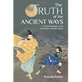 The Truth of the Ancient Ways: A Critical Biography of the Swordsman Yamaoka Tesshudi Anatoliy Anshin