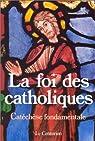 La Foi des catholiques : Catéchèse fondamentale