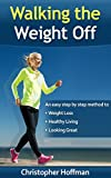 Walking The Weight Off: An easy step by step guide to weight loss, healthy living, and looking great