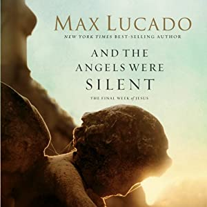 And the Angels Were Silent: The Final Week of Jesus | [Max Lucado]