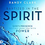 Baptized in the Spirit: God's Presence Resting Upon You with Power | Randy Clark