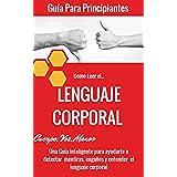 Lenguaje Corporal: Como leer el lenguaje del cuerpo para principiantes (Comunicación no verbal para liderar en el trabajo y atraer al sexo opuesto nº 1)