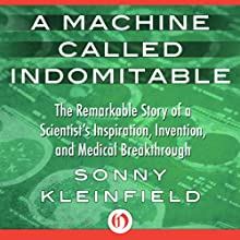 A Machine Called Indomitable: The Remarkable Story of a Scientist's Inspiration, Invention, and Medical Breakthrough (       UNABRIDGED) by Sonny Kleinfield Narrated by Paul Cirzan