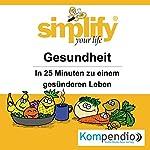 Simplify your life - Gesundheit: In 25 Minuten zu einem gesünderen Leben | Franz Milz