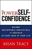 The Power of Self-Confidence: Become Unstoppable, Irresistible, and Unafraid in Every Area of Your Life