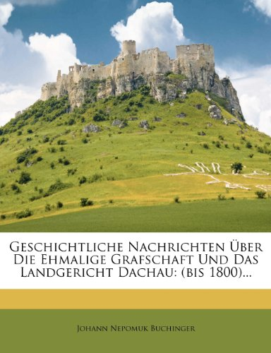 Geschichtliche Nachrichten Über Die Ehmalige Grafschaft Und Das Landgericht Dachau: (bis 1800)...