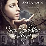 Your Guardian Angel: The Guardian Angel Series, Book 1 | Skyla Madi