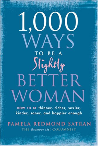 1,000 Ways to Be a Slightly Better Woman: How to Be Thinner, Richer, Sexier, Kinder, Saner and Happier Enough