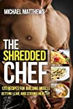 Michael Matthews The Shredded Chef: 120 Recipes for Building Muscle, Getting Lean, and Staying Healthy (FIRST EDITION) by Matthews, Michael 1st (first) Edition (2012)
