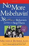 No More Misbehavin: 38 Difficult Behaviors and How to Stop Them 1st (first) Edition by Borba Ed.D., Michele published by Jossey-Bass (2003)