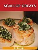 Scallop Greats: Delicious Scallop Recipes, The Top 100 Scallop Recipes