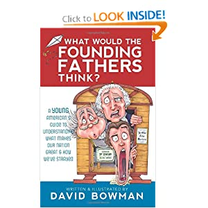 What Would the Founding Fathers Think: A Young American's Guide to Understanding What Makes Our Nation Great and How We've Strayed: David Bowman: 9781462110612: Amazon.com: Books
