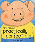 How to be a Practically Perfect Pig (Picture Books) (0439998298) by Ward, Nick