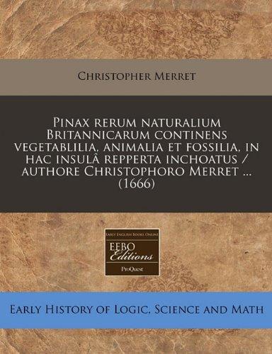 Pinax rerum naturalium Britannicarum continens vegetablilia, animalia et fossilia, in hac insulâ repperta inchoatus / authore Christophoro Merret ... (1666)