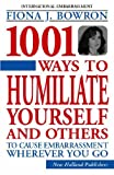 1001 Ways to Humiliate Yourself and Others : To Cause Embarrassment Wherever You Go (184330855X) by Bowron, Fiona