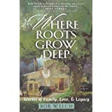 Where Roots Grow Deep: Stories of Family, Love, and Legacy