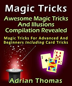 Magic Tricks: Awesome Magic Tricks And Illusions Compilation Revealed Magic Tricks For Advanced And Beginners Including Card Tricks