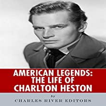 American Legends: The Life of Charlton Heston (       UNABRIDGED) by Charles River Editors Narrated by Al Kessel