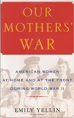 Our Mothers' War: American Women at Home and at the Front During World War II written by Emily Yellin