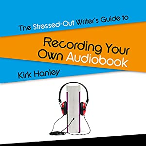 The Stressed-Out Writer's Guide to Recording Your Own Audiobook Audiobook