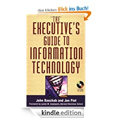 The Executive's Guide to Information Technology: What Every Senior Management Consultant Should Know About Managing Effective IT Departments