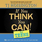 If You Think You Can! for Teens: Thirteen Laws for Creating the Life of Your Dreams | TJ Hoisington