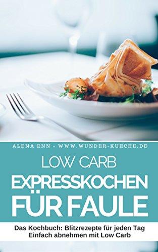 Low Carb Expresskochen für Faule: 40 schnelle Low Carb Rezepte für jeden Tag - Schnell & einfach abnehmen mit Low Carb ( Mittagessen Abendessen Dessert ... ) (Genussvoll abnehmen mit Low Carb 8)