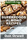 Superfoods Almond Recipes: Over 45 Quick & Easy Gluten Free Low Cholesterol Whole Foods Recipes full of Antioxidants & Phytochemicals (Natural Weight Loss Transformation) (Volume 100)