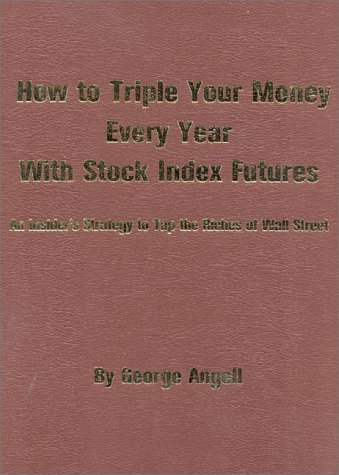 How to Triple Your Money Every Year with Stock Index Futures: An Insider's Strategy to Tap the Riches of Wall Street, Angell, George