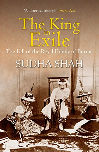 The King in Exile: The Fall of the Royal Family of Burma, by Sudha Shah