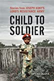 Child to Soldier: Stories from Joseph Konys Lords Resistance Army