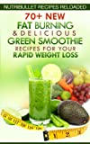 Nutribullet Recipes Reloaded: 70+ New Fat Burning & Delicious Green Smoothie Recipes for Your Rapid Weight Loss