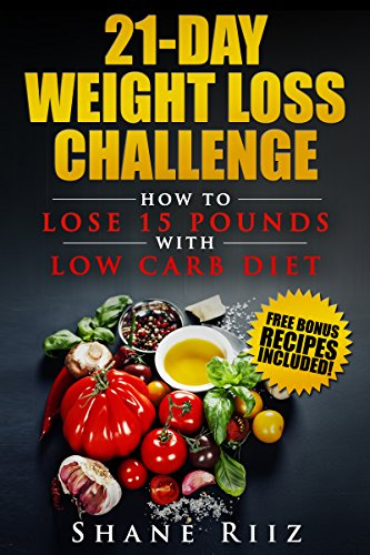 Low Carb: 21-Day Weight Loss Challenge - How to Lose 15 Pounds with Low Carb Diet (FREE BONUS included!) (Low Carb Diet, Low Carb Cookbook, Weight Loss Diet, Ketogenic Diet) by Shane Riiz