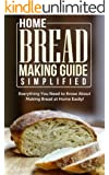 Home Bread Making Guide Simplified: Everything You Need To Know About Making Bread At Home Easily! (English Edition)
